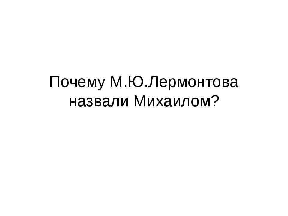 Почему М.Ю.Лермонтова назвали Михаилом?