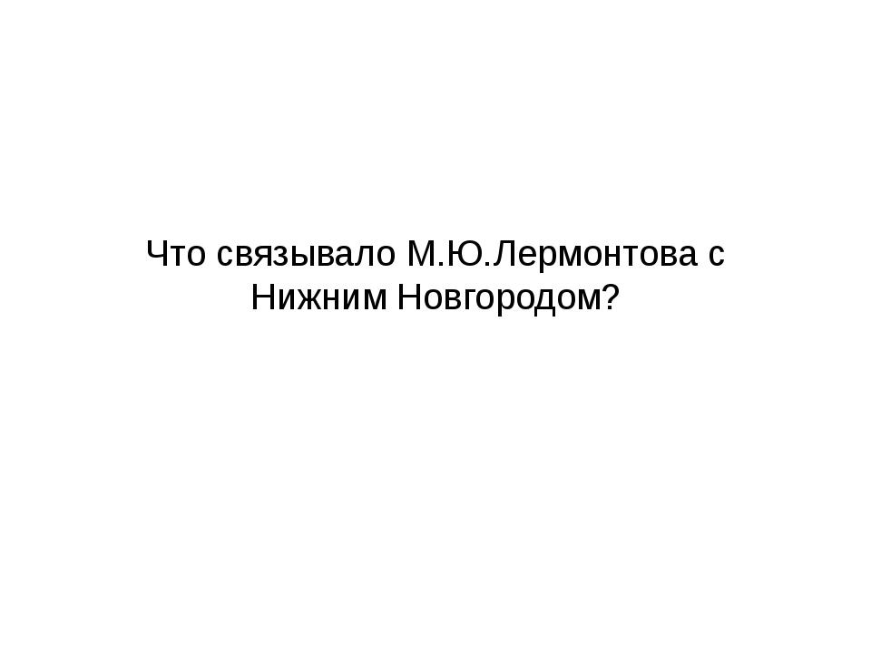 Что связывало М.Ю.Лермонтова с Нижним Новгородом?
