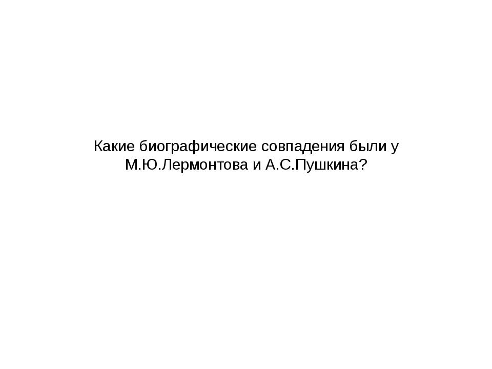 Какие биографические совпадения были у М.Ю.Лермонтова и А.С.Пушкина?