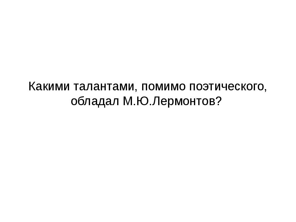 Какими талантами, помимо поэтического, обладал М.Ю.Лермонтов?