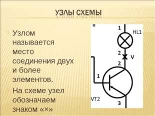 Узлом называется место соединения двух и более элементов. На схеме узел обозн