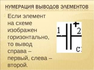 Если элемент на схеме изображен горизонтально, то вывод справа – первый, слев