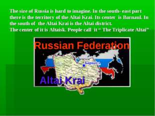 Russian Federation Altai Krai The size of Russia is hard to imagine. In the