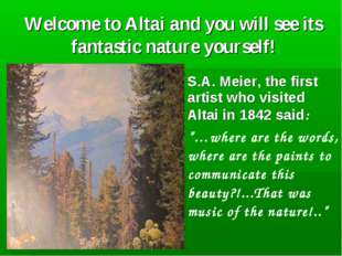 Welcome to Altai and you will see its fantastic nature yourself! S.A. Meier,