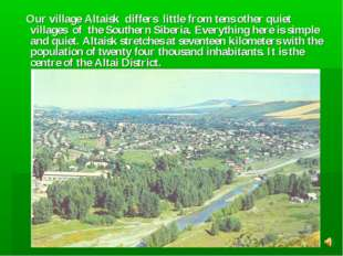 Our village Altaisk differs little from tens other quiet villages of the Sou
