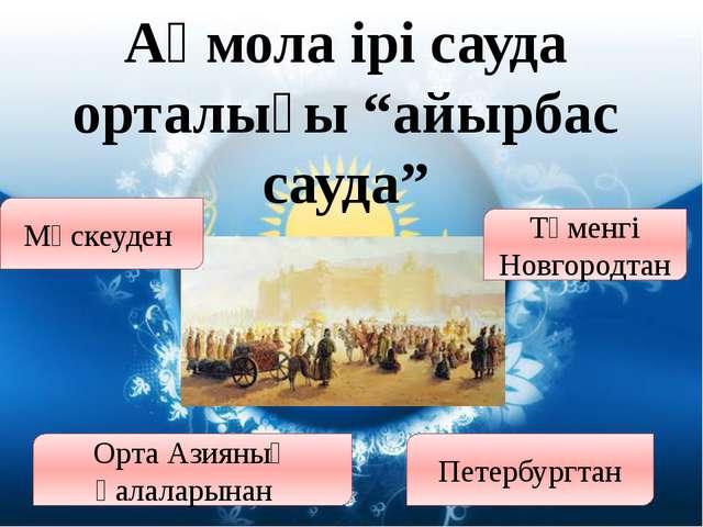 """Ақмола ірі сауда орталығы """"айырбас сауда"""" Мәскеуден Орта Азияның қалаларынан..."""