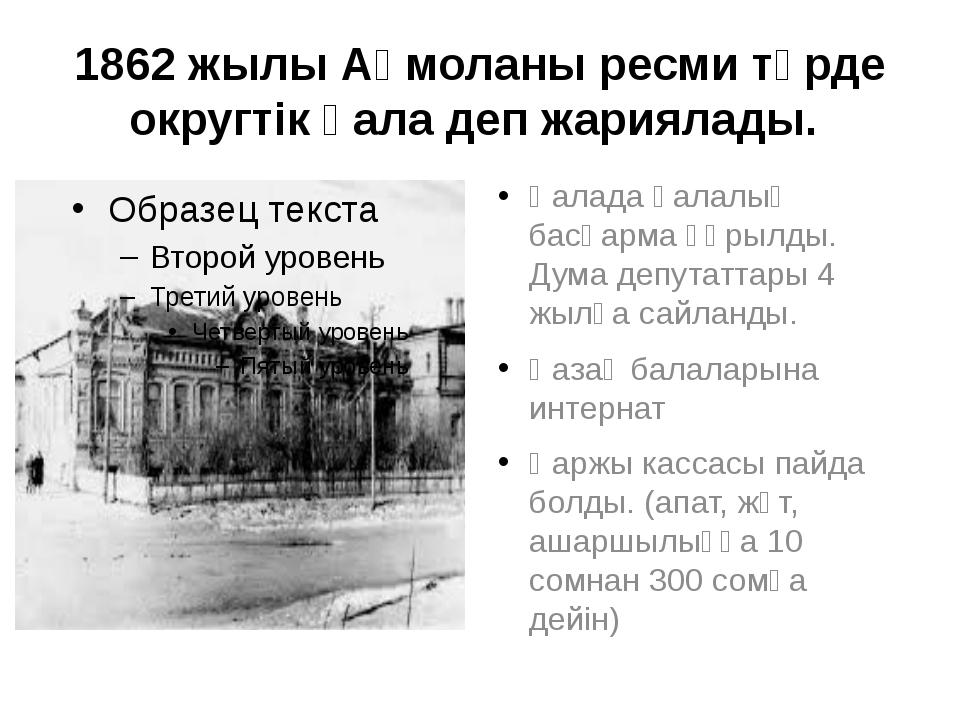 1862 жылы Ақмоланы ресми түрде округтік қала деп жариялады. Қалада қалалық ба...