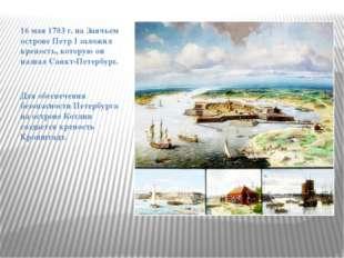 16 мая 1703 г. на Заячьем острове Петр I заложил крепость, которую он назвал