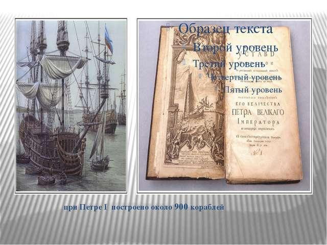 при Петре I построено около 900 кораблей