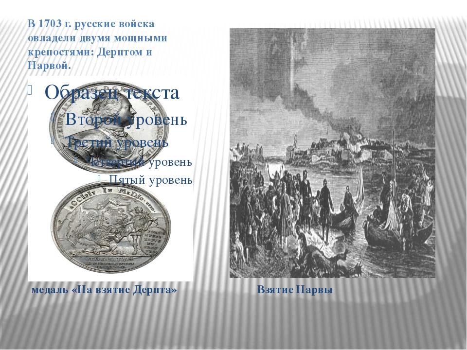 медаль «На взятие Дерпта» Взятие Нарвы В 1703 г. русские войска овладели дву...