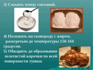 3) Смазать птицу сметаной. 4) Положить на сковороду с жиром, разогретым до те