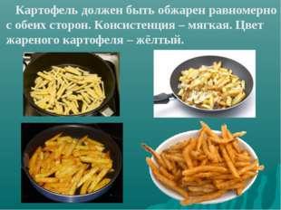 Картофель должен быть обжарен равномерно с обеих сторон. Консистенция – мягк