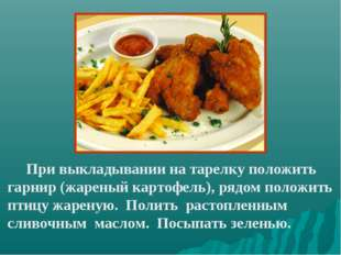 При выкладывании на тарелку положить гарнир (жареный картофель), рядом полож