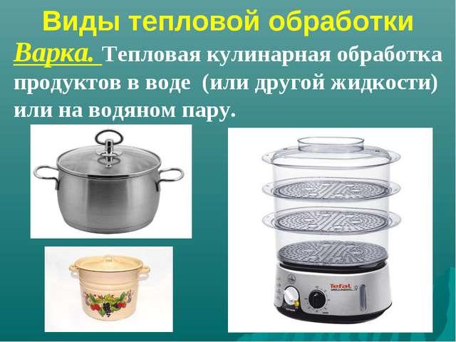 Виды тепловой обработки Варка. Тепловая кулинарная обработка продуктов в воде...