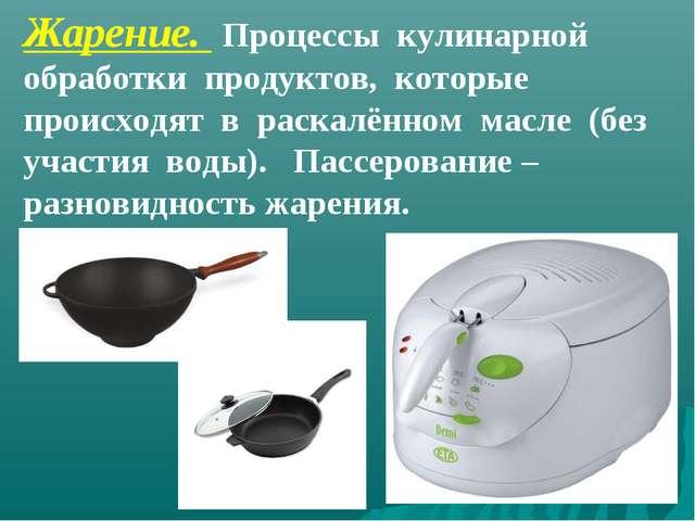 Жарение. Процессы кулинарной обработки продуктов, которые происходят в раскал...