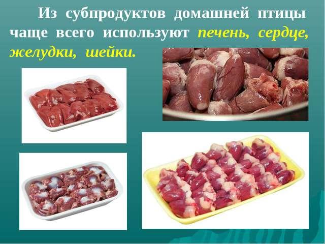 Из субпродуктов домашней птицы чаще всего используют печень, сердце, желудки...