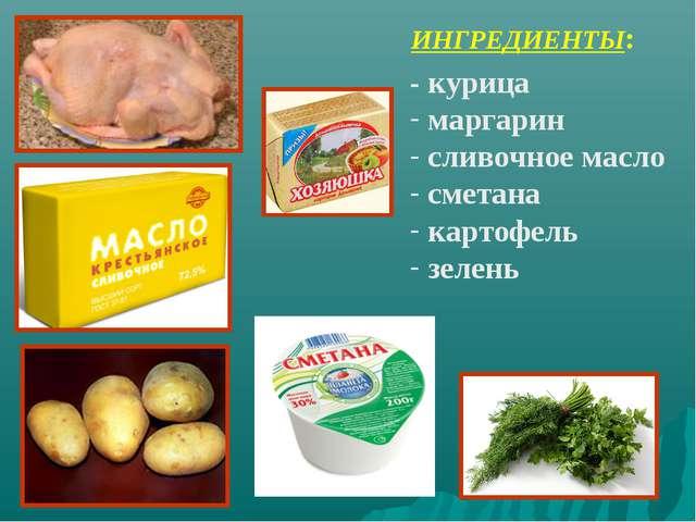 ИНГРЕДИЕНТЫ: - курица маргарин сливочное масло сметана картофель зелень