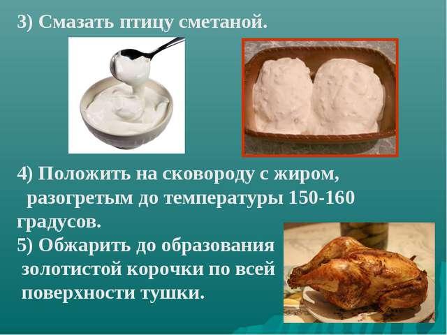 3) Смазать птицу сметаной. 4) Положить на сковороду с жиром, разогретым до те...