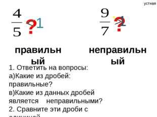 правильный ? неправильный ? 1 1 1. Ответить на вопросы: a)Какие из дробей: п
