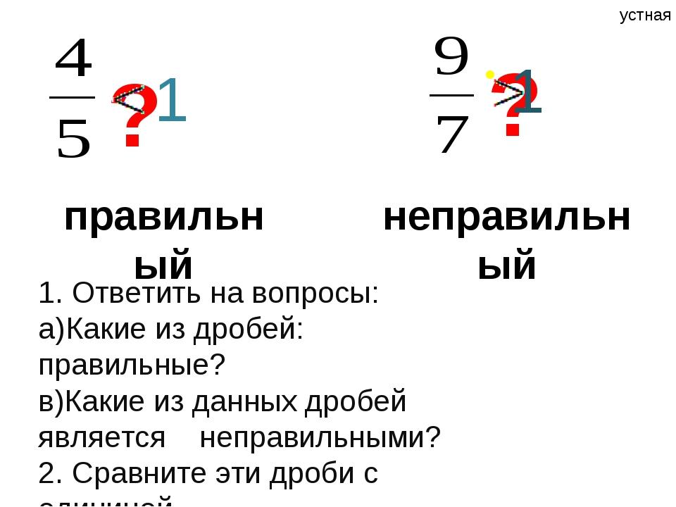 правильный ? неправильный ? 1 1 1. Ответить на вопросы: a)Какие из дробей: п...