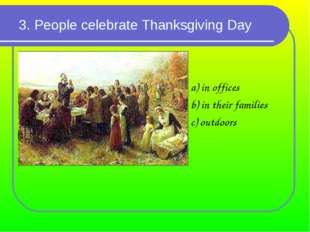 3. People celebrate Thanksgiving Day a) in offices b) in their families c) ou