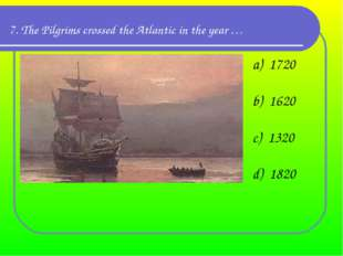 7. The Pilgrims crossed the Atlantic in the year … a)  1720 b)  1620 c)  1320