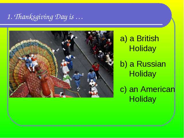 1. Thanksgiving Day is … а) a British Holiday b) a Russian Holiday c) an Amer...