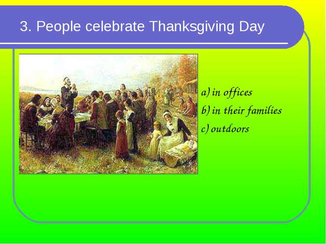 3. People celebrate Thanksgiving Day a) in offices b) in their families c) ou...