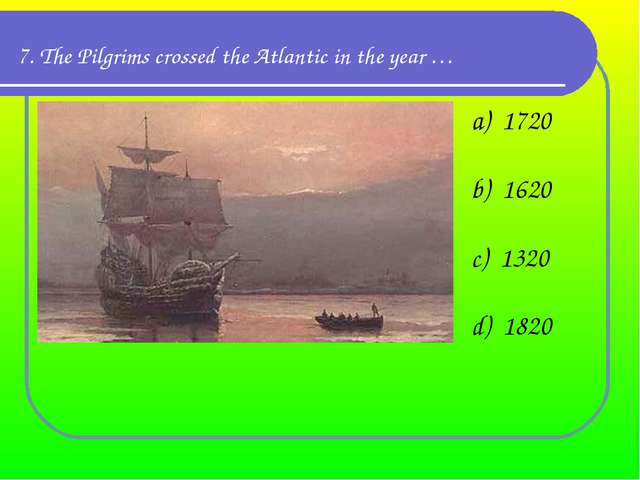 7. The Pilgrims crossed the Atlantic in the year … a)  1720 b)  1620 c)  1320...