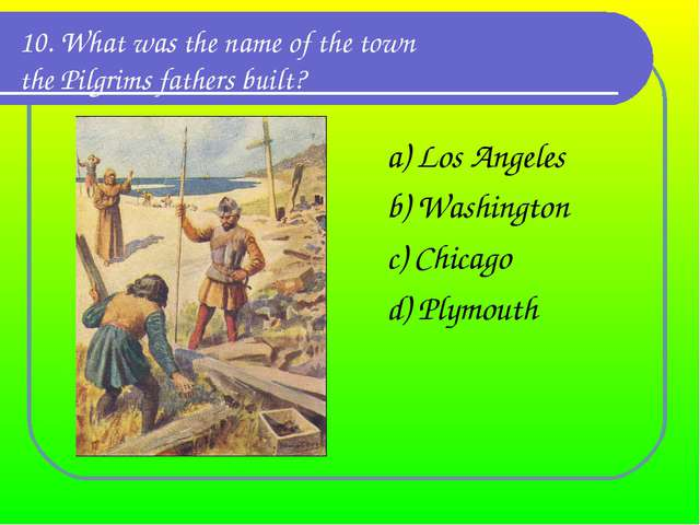 10. What was the name of the town the Pilgrims fathers built? a) Los Angeles...
