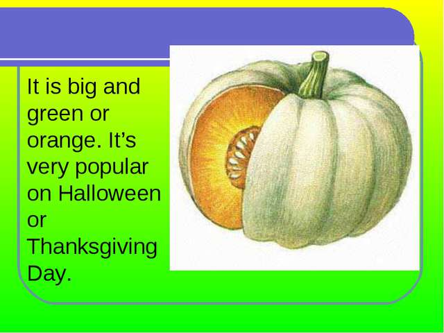 It is big and green or orange. It's very popular on Halloween or Thanksgiving...