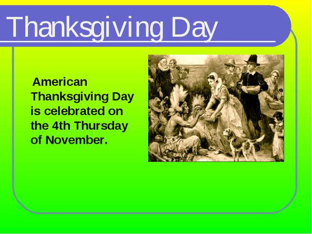 Thanksgiving Day 	 American Thanksgiving Day is celebrated on the 4th Thursda...