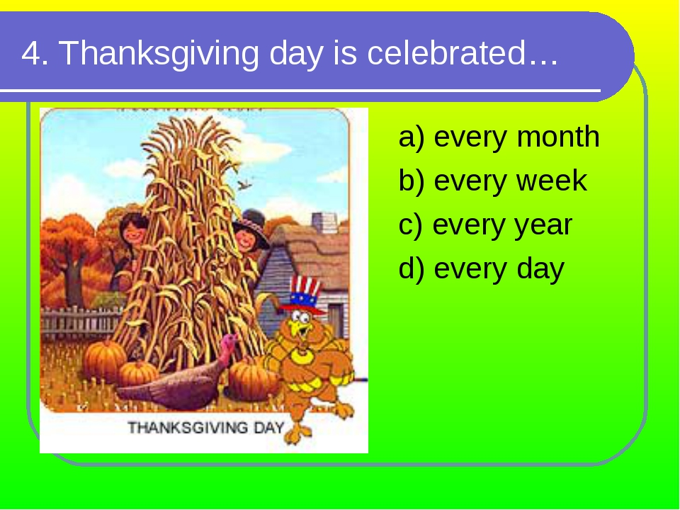 4. Thanksgiving day is celebrated… a) every month b) every week c) every year...