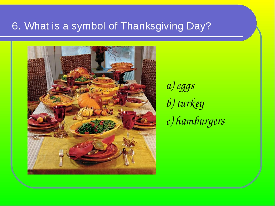 6. What is a symbol of Thanksgiving Day? a) eggs b) turkey c) hamburgers