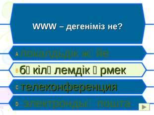 WWW – дегеніміз не? A локалдьдік жүйе B бүкіләлемдік өрмек C телеконференция