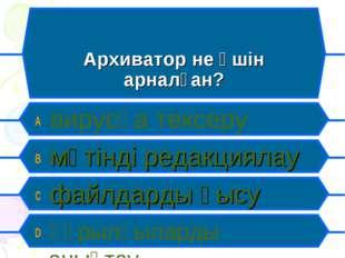 Архиватор не үшін арналған? A вирусқа тексеру B мәтінді редакциялау C файлдар