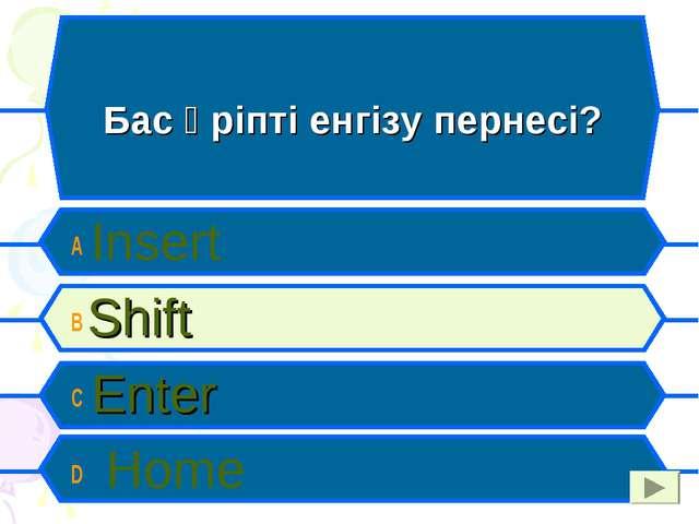 Бас әріпті енгізу пернесі? A Insert B Shift C Enter D Home