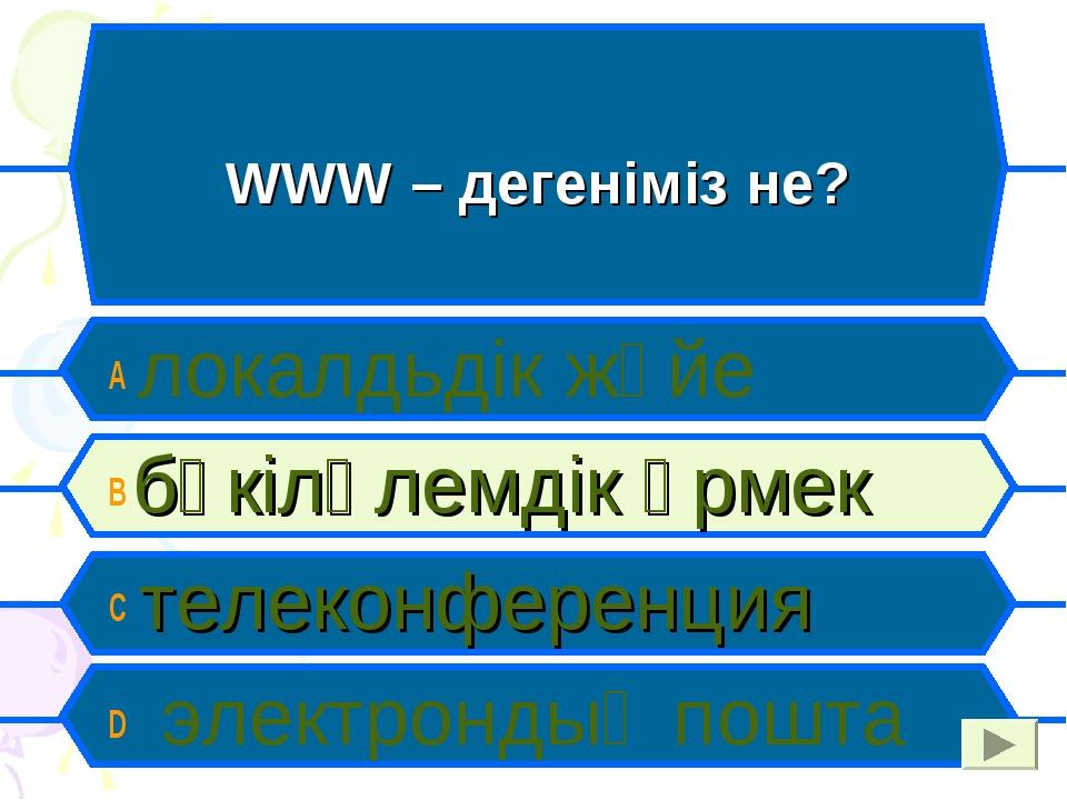 WWW – дегеніміз не? A локалдьдік жүйе B бүкіләлемдік өрмек C телеконференция...