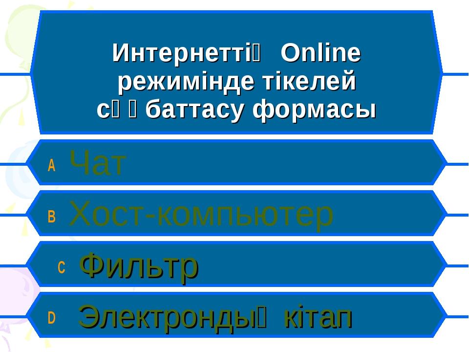 Интернеттің Online режимінде тікелей сұқбаттасу формасы A Чат B Хост-компьюте...