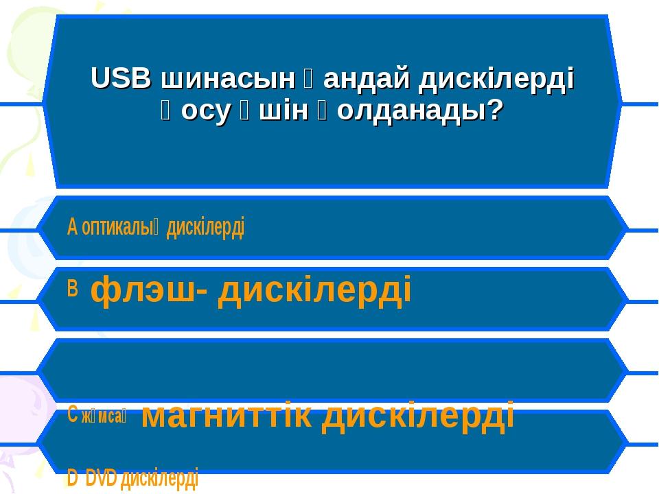 USB шинасын қандай дискілерді қосу үшін қолданады? A оптикалық дискілерді B...