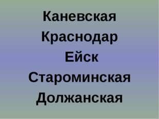 Каневская Каневская Краснодар  Ейск Староминская Должанская