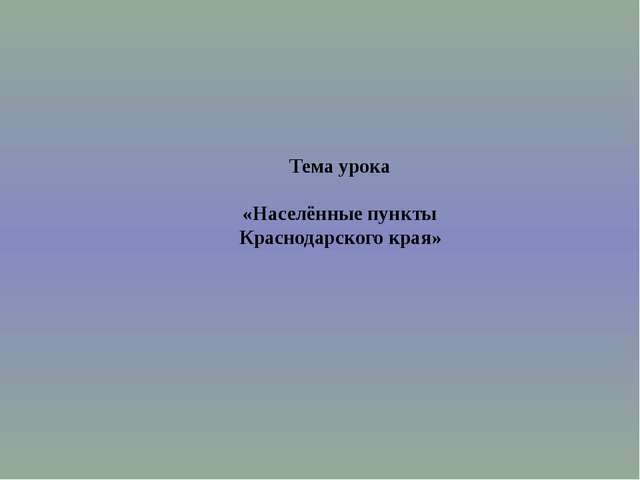 Тема урока   «Населённые пункты  Краснодарского края»