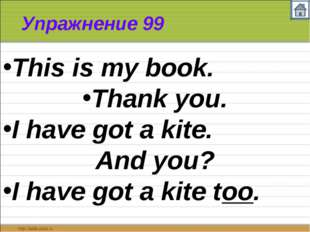 Упражнение 99 This is my book. Thank you. I have got a kite. And you? I have