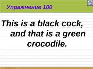 Упражнение 100 This is a black cock, and that is a green crocodile.