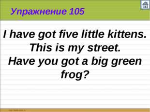 Упражнение 105 I have got five little kittens. This is my street. Have you go
