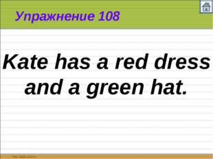Упражнение 108 Kate has a red dress and a green hat.