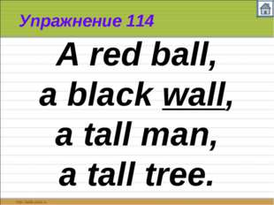 Упражнение 114 A red ball, a black wall, a tall man, a tall tree.