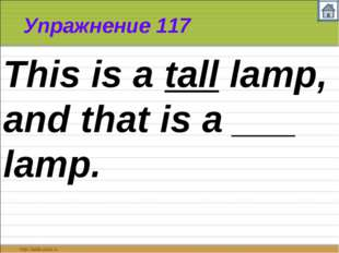 Упражнение 117 This is a tall lamp, and that is a ___ lamp.