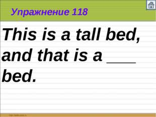 Упражнение 118 This is a tall bed, and that is a ___ bed.