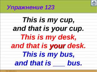 Упражнение 123 This is my cup, and that is your cup. This is my desk, and tha